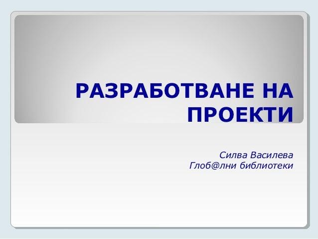 РАЗРАБОТВАНЕ НА       ПРОЕКТИ            Силва Василева       Глоб@лни библиотеки
