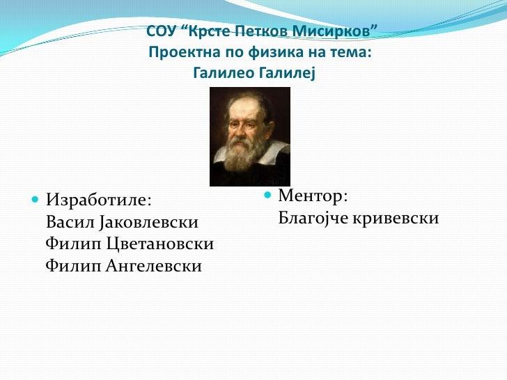 """СОУ """"Крсте Петков Мисирков""""            Проектна по физика на тема:                 Галилео Галилеј Изработиле:           ..."""