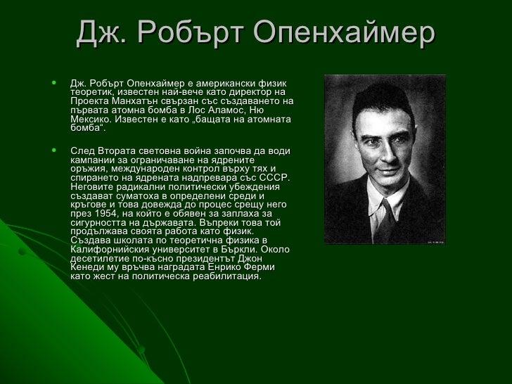 Дж. Робърт Опенхаймер <ul><li>Дж. Робърт Опенхаймер е американски физик теоретик, известен най-вече като директор на Проек...