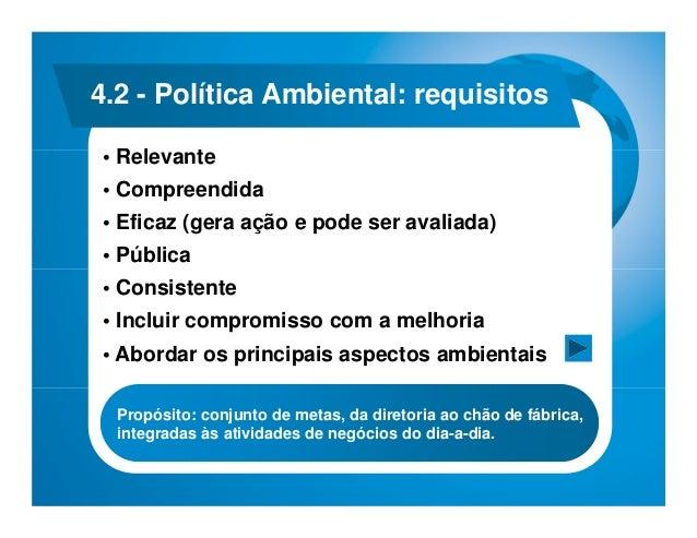4.2 - Política Ambiental: requisitos• Relevante• Compreendida• Eficaz (gera ação e pode ser avaliada)• Pública• Consistent...