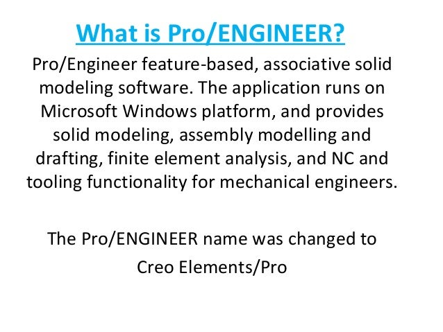 What is Pro/ENGINEER? Pro/Engineer feature-based, associative solid modeling software. The application runs on Microsoft W...