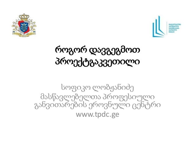 როგორ დავგეგმოთ პროექტგაკვეთილი სოფიკო ლობჟანიძე მასწავლებელთა პროფესიული განვითარების ეროვნული ცენტრი www.tpdc.ge