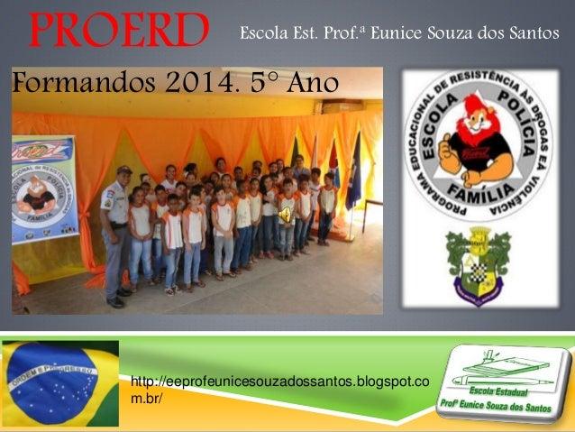 PROERD Escola Est. Prof.ª Eunice Souza dos Santos  Formandos 2014. 5° Ano  http://eeprofeunicesouzadossantos.blogspot.co  ...