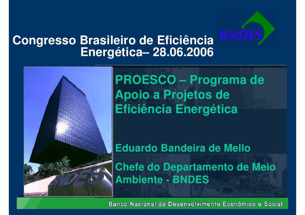 Congresso Brasileiro de Eficiência           Energética– 28.06.2006                   PROESCO – Programa de               ...