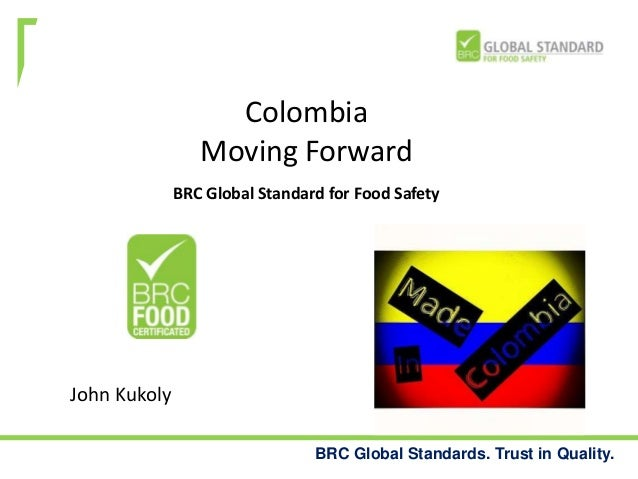 Colombia Moving Forward BRC Global Standard for Food Safety  John Kukoly BRC Global Standards. Trust in Quality.
