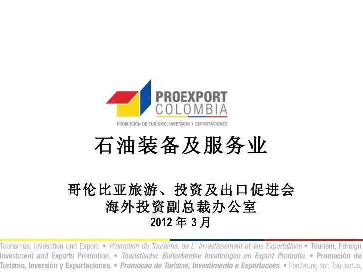 石油装备及服务业哥伦比亚旅游、投资及出口促进会  海外投资副总裁办公室     2012 年 3 月