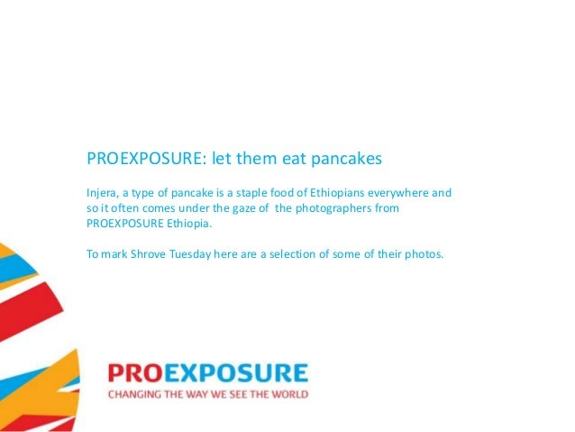 PROEXPOSURE: let them eat pancakesInjera, a type of pancake is a staple food of Ethiopians everywhere andso it often comes...
