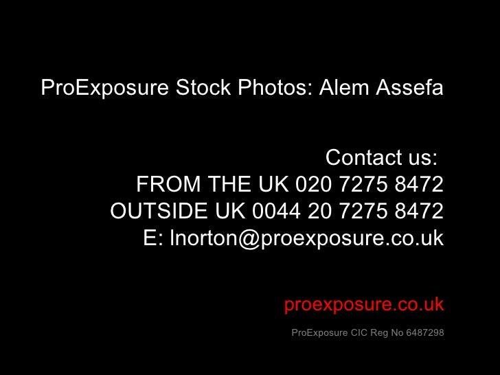 proexposure.co.uk ProExposure CIC Reg No 6487298 ProExposure Stock Photos: Alem Assefa Contact us:  FROM THE UK 020 7275 8...