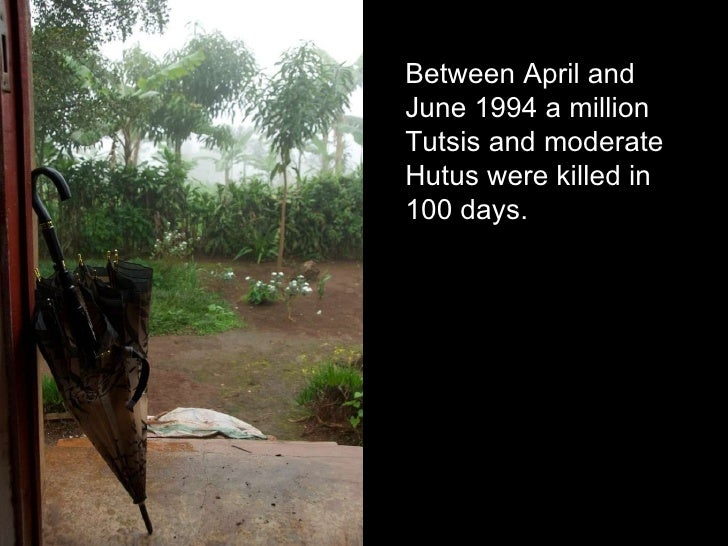 Between April and June 1994 a million Tutsis and moderate Hutus were killed in 100 days.
