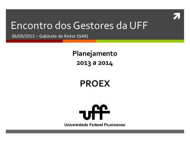  Encontro dos Gestores da UFF 06/09/2013 – Gabinete do Reitor (GAR) PROEX Planejamento 2013 a 2014