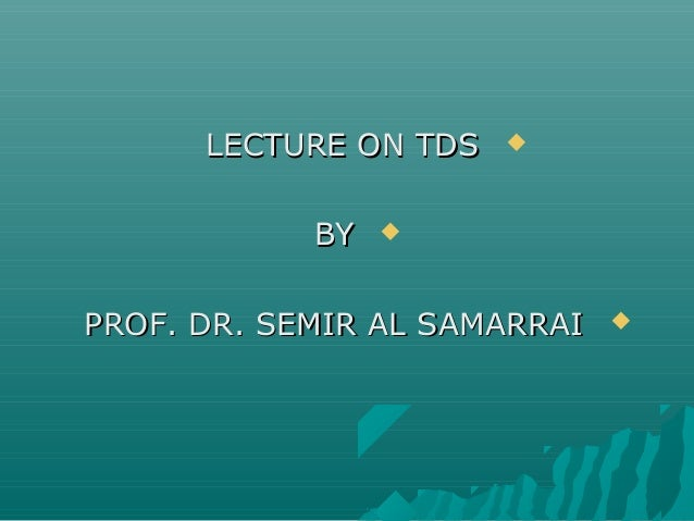 LECTURE ON TDSLECTURE ON TDS BYBY PROF. DR. SEMIR AL SAMARRAIPROF. DR. SEMIR AL SAMARRAI