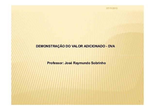 07/11/2013  DEMONSTRAÇÃO DO VALOR ADICIONADO - DVA  Professor: José Raymundo Sobrinho  1