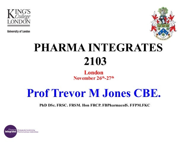 PHARMA INTEGRATES 2103 London  November 26th-27th  Prof Trevor M Jones CBE. PhD DSc. FRSC. FRSM. Hon FRCP. FBPharmacolS. F...
