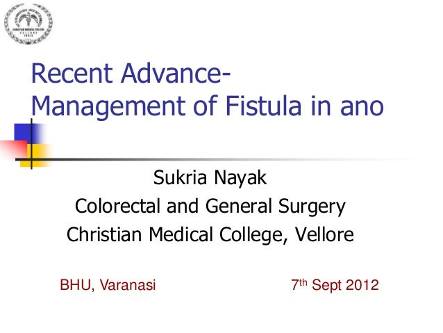 Recent Advance- Management of Fistula in ano Sukria Nayak Colorectal and General Surgery Christian Medical College, Vellor...