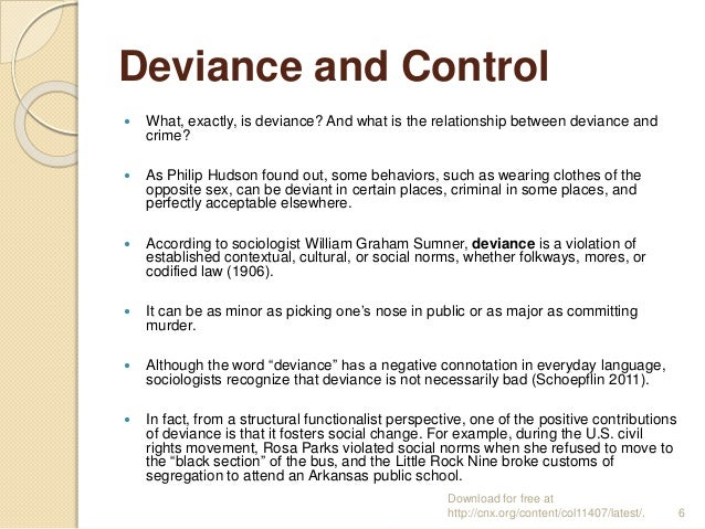 chapter 17 crime deviance and social control An overview of deviance crime and deviance are linked deviance refers to those behaviors that violate social norms some deviant behaviors are serious enough that society has chosen to pass laws against them (these are crimes) other deviant behaviors may be frowned upon by society but have not been defined as crimes.