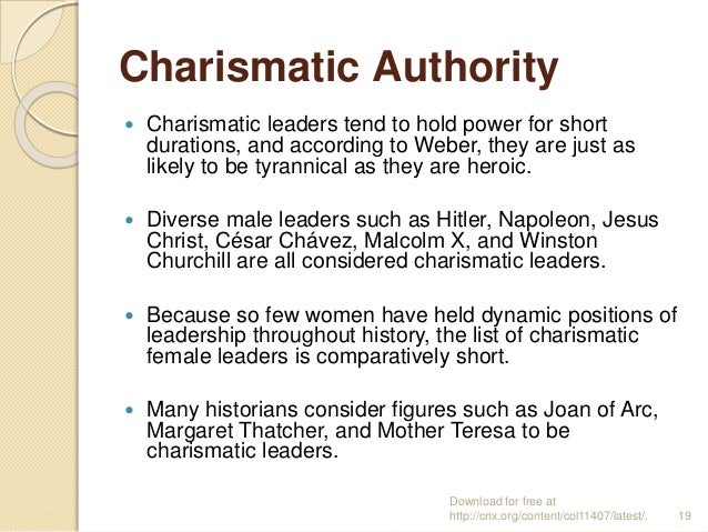 Charismatic Authority  Charismatic leaders tend to hold power for short durations, and according to Weber, they are just ...
