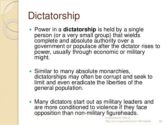 Dictatorship  Power in a dictatorship is held by a single person (or a very small group) that wields complete and absolut...