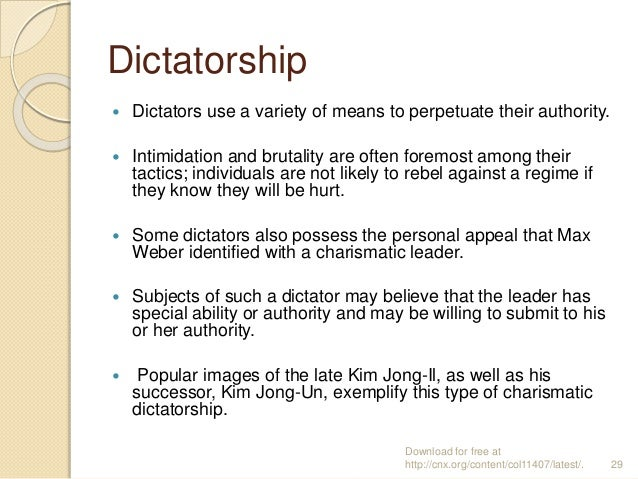 Dictatorship  Dictators use a variety of means to perpetuate their authority.  Intimidation and brutality are often fore...