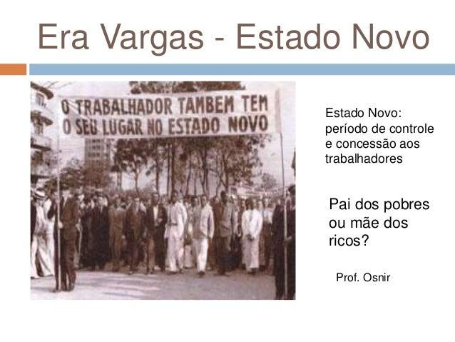 Era Vargas - Estado Novo Estado Novo: período de controle e concessão aos trabalhadores Prof. Osnir Pai dos pobres ou mãe ...