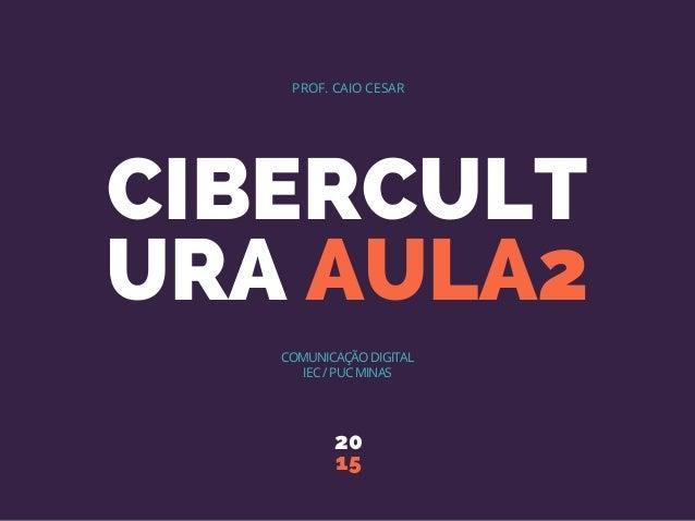 CIBERCULT URA AULA2 20 15 PROF. CAIO CESAR COMUNICAÇÃO DIGITAL IEC / PUC MINAS