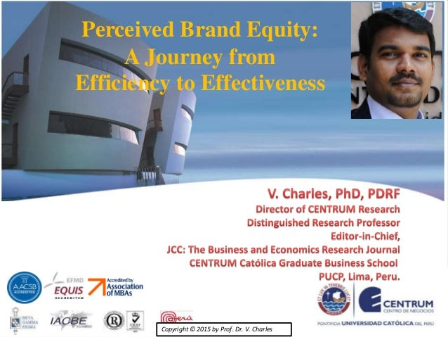 Copyright © 2015 by Prof. Dr. V. Charles Perceived Brand Equity: A Journey from Efficiency to Effectiveness Copyright © 20...