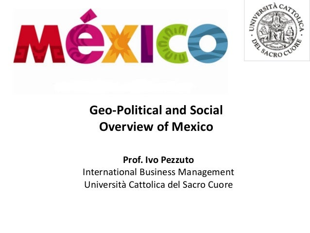 Geo-Political and Social Overview of Mexico Prof. Ivo Pezzuto International Business Management Università Cattolica del S...