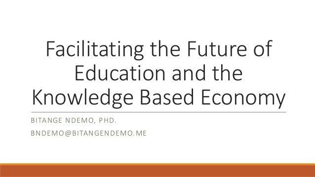 Facilitating the Future of Education and the Knowledge Based Economy BITANGE NDEMO, PHD. BNDEMO@BITANGENDEMO.ME