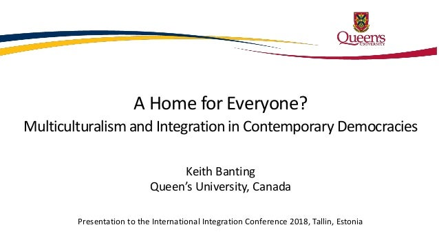 A Home for Everyone? Multiculturalism and Integration in Contemporary Democracies Keith Banting Queen's University, Canada...