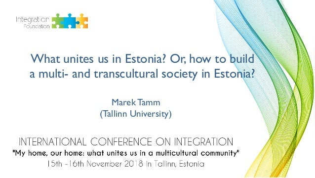 What unites us in Estonia? Or, how to build a multi- and transcultural society in Estonia? Marek Tamm (Tallinn University)