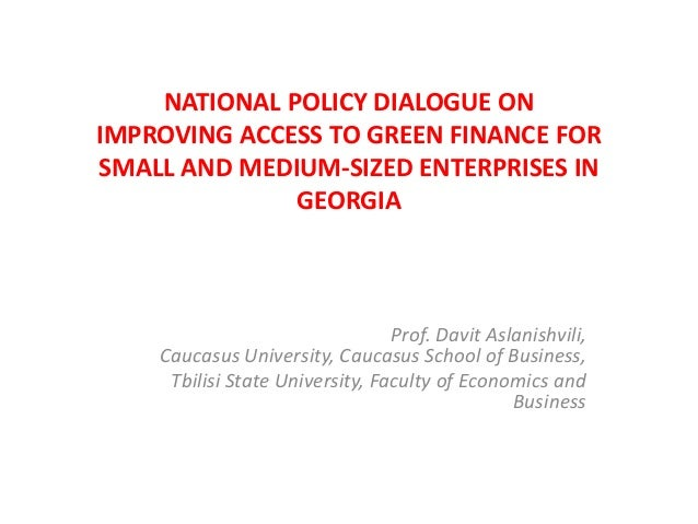 NATIONAL POLICY DIALOGUE ON IMPROVING ACCESS TO GREEN FINANCE FOR SMALL AND MEDIUM-SIZED ENTERPRISES IN GEORGIA Prof. Davi...
