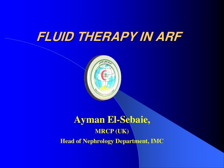 FLUID THERAPY IN ARF       Ayman El-Sebaie,              MRCP (UK)   Head of Nephrology Department, IMC