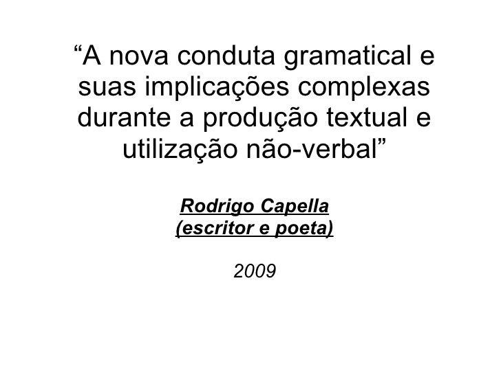 """"""" A nova conduta gramatical e suas implicações complexas durante a produção textual e utilização não-verbal"""" Rodrigo Capel..."""