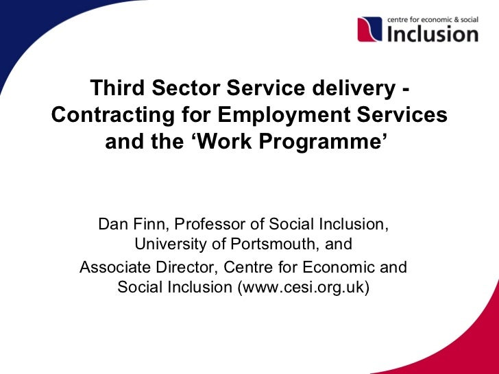 Third Sector Service delivery -Contracting for Employment Services    and the 'Work Programme'    Dan Finn, Professor of S...