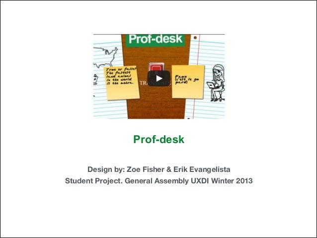 Prof-desk Design by: Zoe Fisher & Erik Evangelista Student Project. General Assembly UXDI Winter 2013