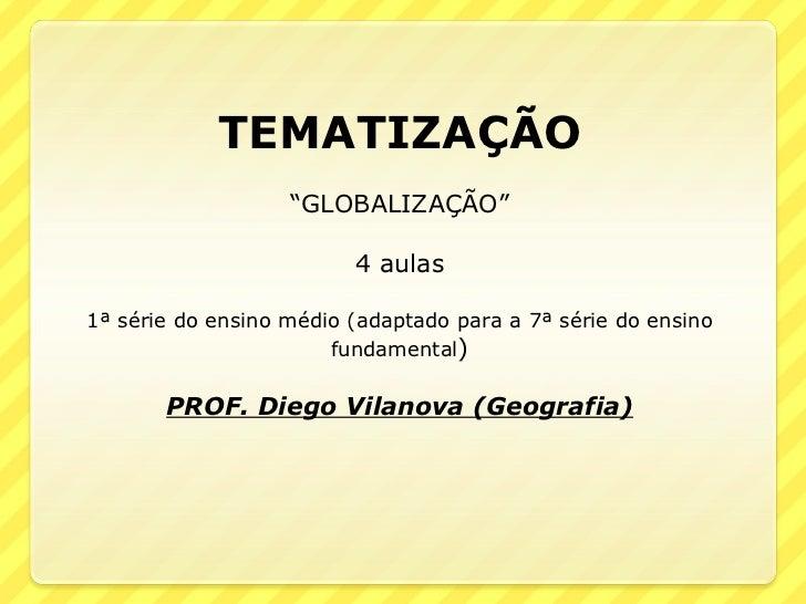 """TEMATIZAÇÃO """" GLOBALIZAÇÃO"""" 4 aulas 1ª série do ensino médio (adaptado para a 7ª série do ensino fundamental ) PROF. Diego..."""