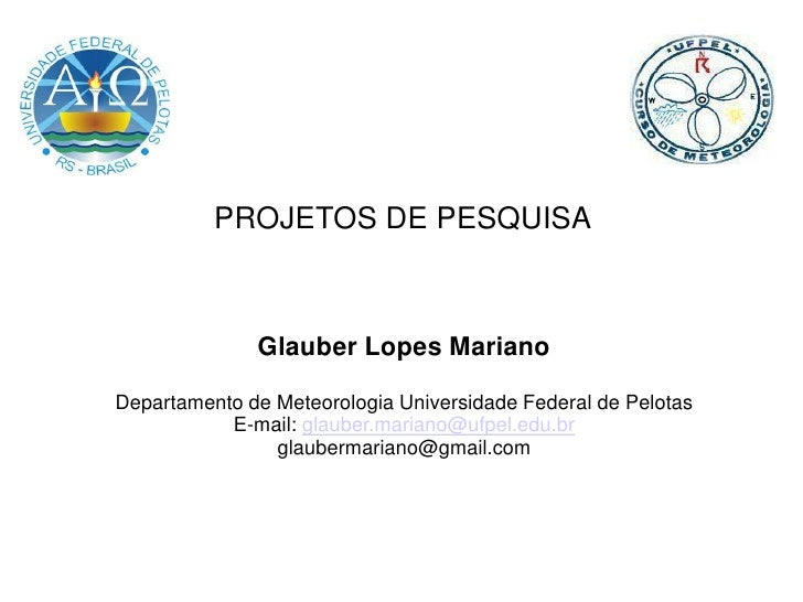 PROJETOS DE PESQUISA              Glauber Lopes MarianoDepartamento de Meteorologia Universidade Federal de Pelotas       ...