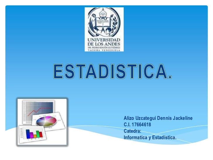 ESTADISTICA.<br />Alizo Uzcategui Dennis Jackeline<br />C.I. 17664618<br />Catedra:<br />Informatica y Estadistica.<br />