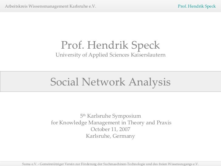 Social Network Analysis Prof. Hendrik Speck University of Applied Sciences Kaiserslautern 5 th  Karlsruhe Symposium for Kn...