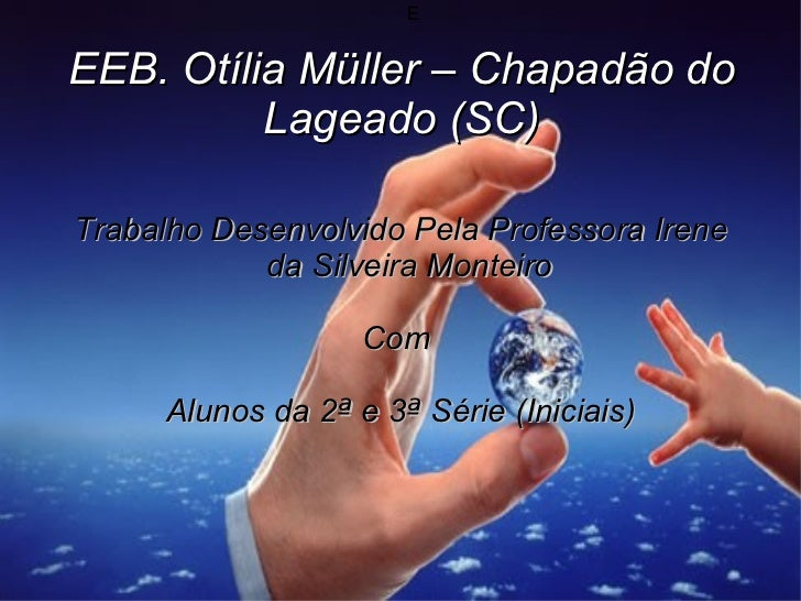 E EEB. Otília Müller – Chapadão do Lageado (SC) Trabalho Desenvolvido Pela Professora Irene da Silveira Monteiro Com  Alun...