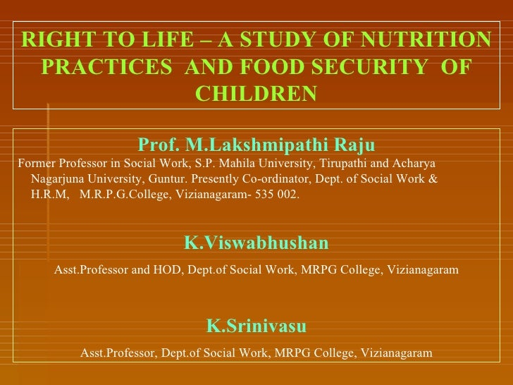 RIGHT TO LIFE – A STUDY OF NUTRITION PRACTICES  AND FOOD SECURITY  OF CHILDREN Prof. M.Lakshmipathi Raju Former Professor ...