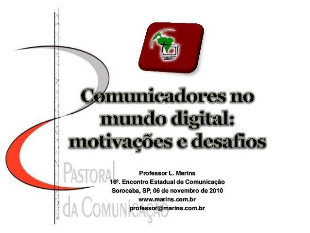 Professor L. Marins 16º. Encontro Estadual de Comunicação Sorocaba, SP, 06 de novembro de 2010 www.marins.com.br professor...