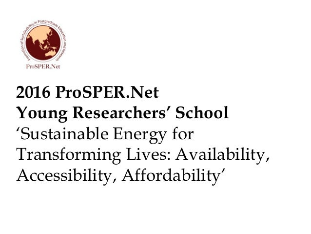 2016 ProSPER.Net Young Researchers' School 'Sustainable Energy for Transforming Lives: Availability, Accessibility, Afford...