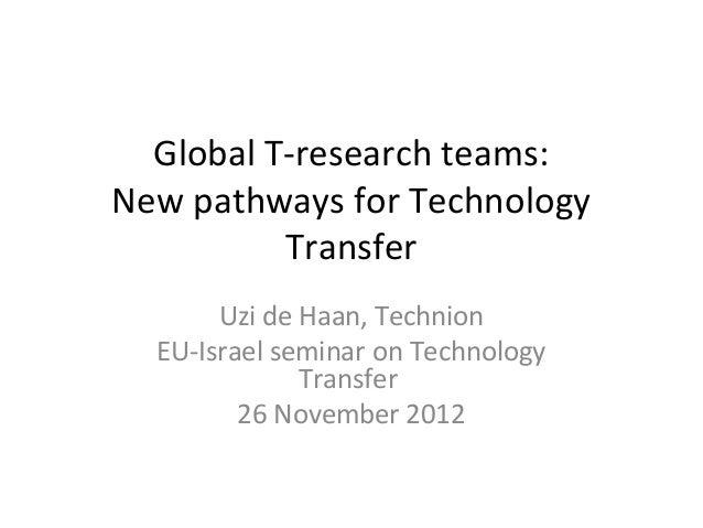 Global T-research teams:New pathways for Technology          Transfer       Uzi de Haan, Technion  EU-Israel seminar on Te...