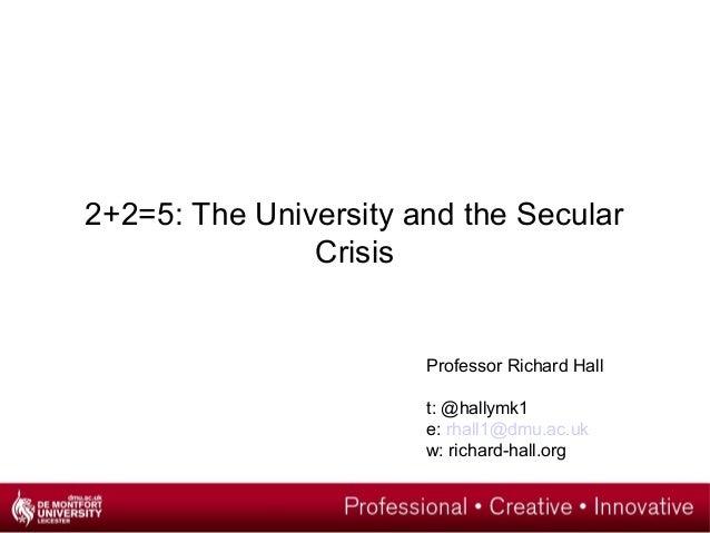 2+2=5: The University and the Secular Crisis Professor Richard Hall t: @hallymk1 e: rhall1@dmu.ac.uk w: richard-hall.org
