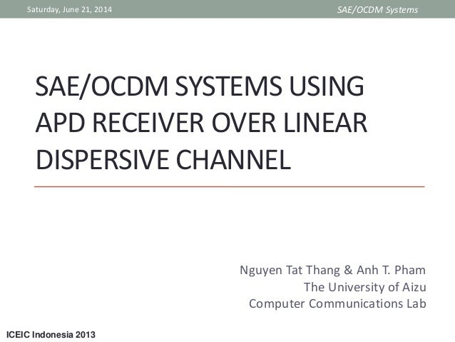 ICEIC Indonesia 2013 SAE/OCDM SYSTEMS USING APD RECEIVER OVER LINEAR DISPERSIVE CHANNEL Nguyen Tat Thang & Anh T. Pham The...