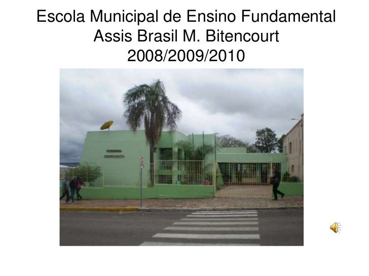 Escola Municipal de Ensino Fundamental       Assis Brasil M. Bitencourt           2008/2009/2010