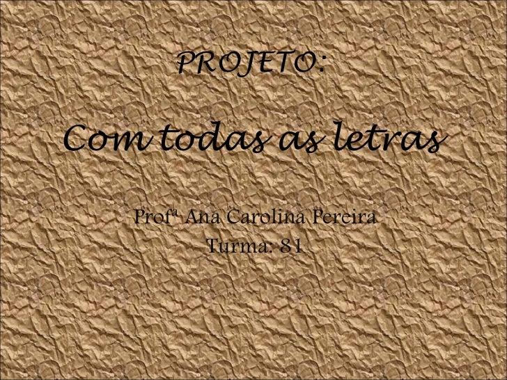 PROJETO: Com todas as letras Profª Ana Carolina Pereira Turma: 81