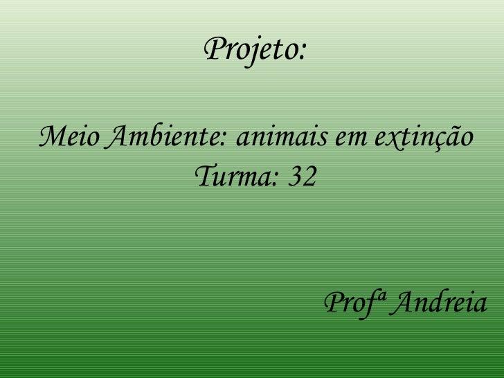 Projeto: Meio Ambiente: animais em extinção Turma: 32 Profª Andreia