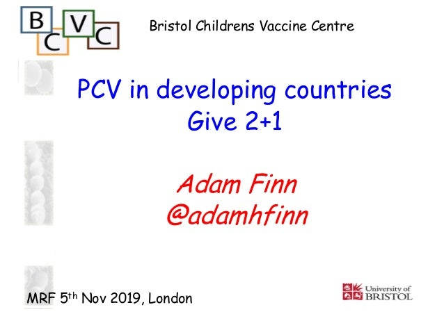 PCV in developing countries Give 2+1 Adam Finn @adamhfinn Bristol Childrens Vaccine Centre MRF 5th Nov 2019, London