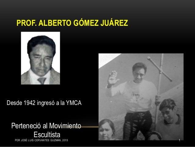 PROF. ALBERTO GÓMEZ JUÁREZ Desde 1942 ingresó a la YMCA Perteneció al Movimiento EscultistaPOR JOSÉ LUIS CERVANTES GUZMÁN,...